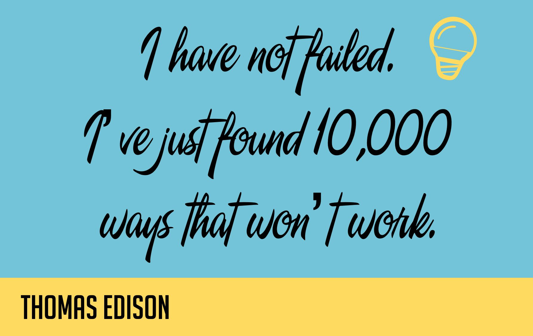 I have not failed. I've just found 10,000 ways that won't work. - Thomas Edison